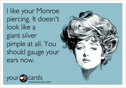 I like your Monroe piercing. It doesn't look like a giant silver pimple at all. You should gage your ears now.