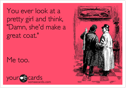 """You ever look at a pretty girl and think, """"Damn, she'd make a great coat.""""    Me too."""