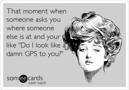 """That moment when someone asks you where someone else is at and your like """"Do I look like a damn GPS to you?"""""""