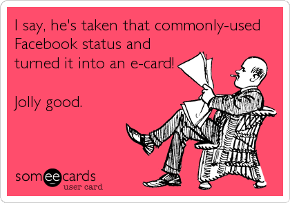 I say, he's taken that commonly-used Facebook status and turned it into an e-card!  Jolly good.