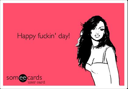 Happy fuckin' day!