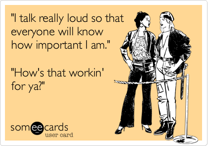 I talk really loud so that everyone will know how important I am.
