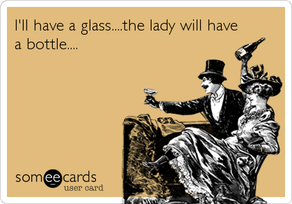 I'll have a glass....the lady will have a bottle....