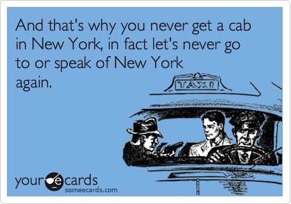 And that's why you never get a cab in New York, in fact let's never go to or speak of New York again.