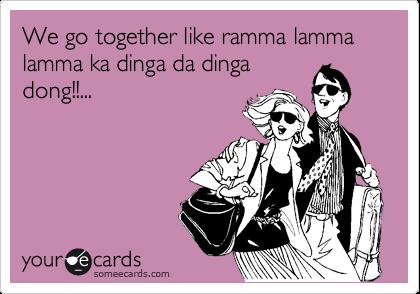 We go together like ramma lamma lamma ka dinga da dinga  dong!!...