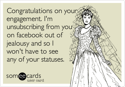 Congratulations on your engagement. I'm  unsubcribing from you  on facebook out of  jealousy and so I won't have to see  any of your statuses.