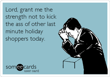 Lord, grant me the strength not to kick the ass of other last minute holiday shoppers today.