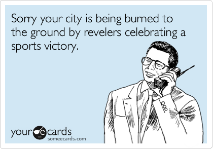 Sorry your city is being burned to the ground by revelers celebrating a sports victory.