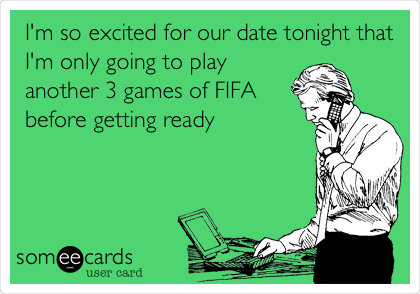 I'm so excited for our date tonight that I'm only going to play another 3 games of FIFA  before getting ready