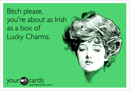Bitch please,  you're about as Irish  as a box of Lucky Charms.