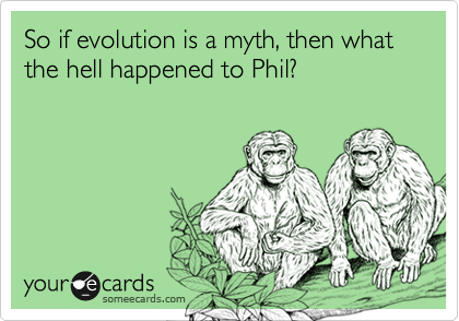 So if evolution is a myth then what the hell happened to Phil?