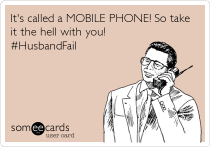 It's called a MOBILE PHONE! So take it the hell with you!  #HusbandFail