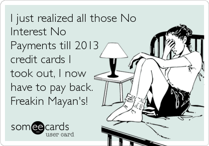 I just realized all those No Interest No Payments till 2013  credit cards I took out, I now have to pay back. Freakin Mayan's!