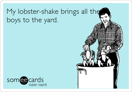 My lobster-shake brings all the boys to the yard.