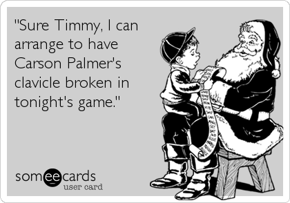 """""""Sure Timmy, I can arrange to have Carson Palmer's clavicle broken in tonight's game."""""""