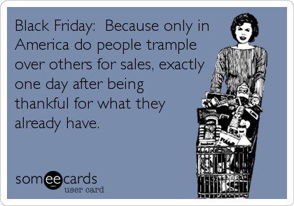 Black Friday:  Because only in  America do people trample over others for sales, exactly one day after being thankful for what they already have.