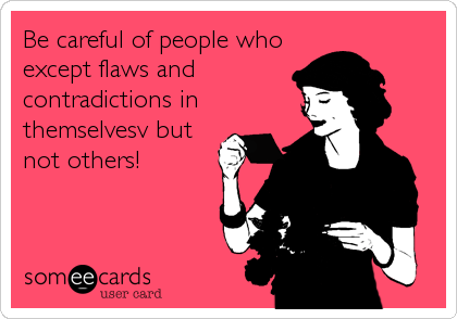 Be careful of people who except flaws and contradictions in themselvesv but not others!