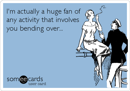 I'm actually a huge fan of any activity that involves you bending over...