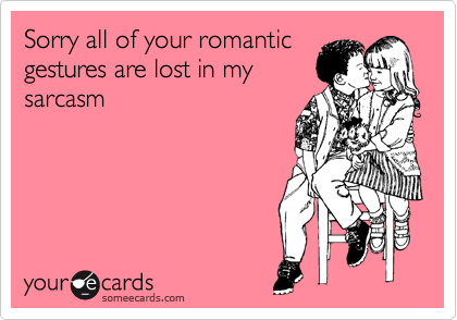 Sorry all of your romantic gestures are lost in my sarcasm