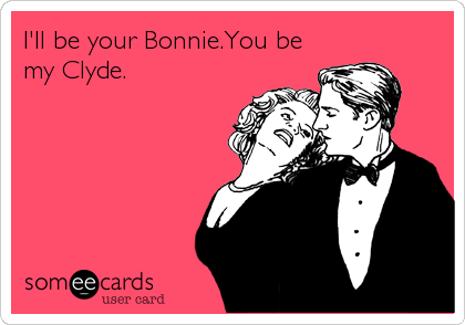 I'll be your Bonnie.You be my Clyde.