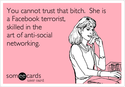 You cannot trust that bitch.  She is a Facebook terrorist, skilled in the art of anti-social networking.