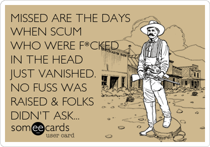 MISSED ARE THE DAYS WHEN SCUM WHO WERE F*CKED IN THE HEAD JUST VANISHED. NO FUSS WAS RAISED & FOLKS DIDN'T ASK...