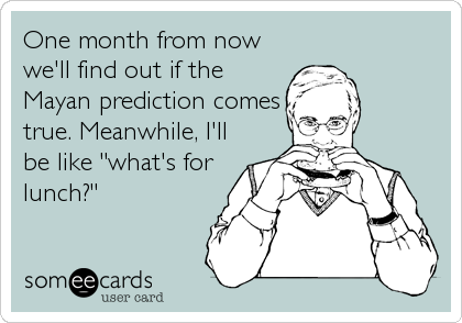 "One month from now we'll find out if the Mayan prediction comes true. Meanwhile, I'll be like ""what's for lunch?"""