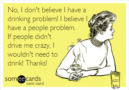 No, I don't believe I have a drinking problem! I believe I have a people problem. If people didn't drive me crazy, I wouldn't need to drink! Thanks!
