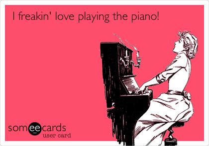 I freakin' love playing the piano!
