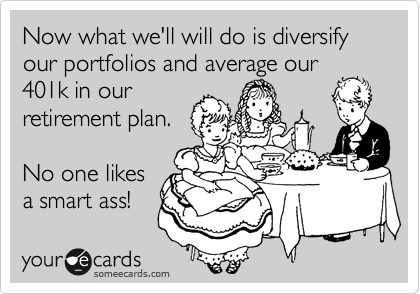 Now what we'll will do is diversify our portfolios and average our 401k in our  retirement plan.  No one likes  a smart ass!