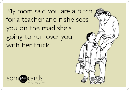 My mom said you are a bitch for a teacher and if she sees you on the road she's going to run over you with her truck.