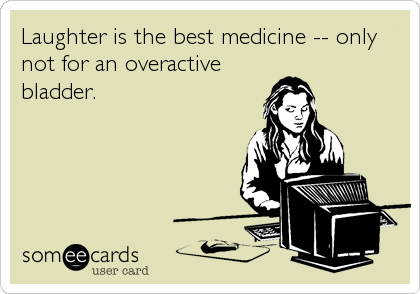 Laughter is the best medicine -- only not for an overactive bladder.