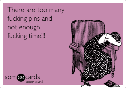 There are too many fucking pins and not enough fucking time!!!