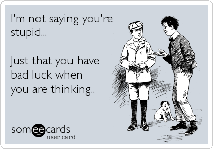 I'm not saying you're stupid...  Just that you have bad luck when  you are thinking..