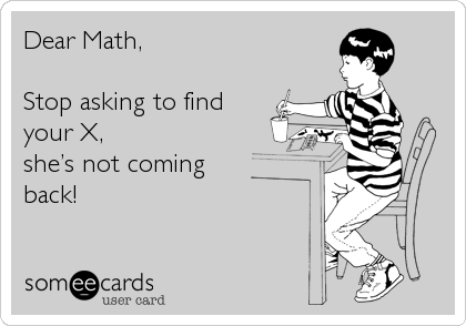 Dear Math,  Stop asking to find  your X, she's not coming back!