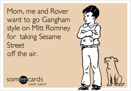 Mom%2C me and Rover want to go Gangham style on Mitt Romney for  taking Sesame Street off the air.