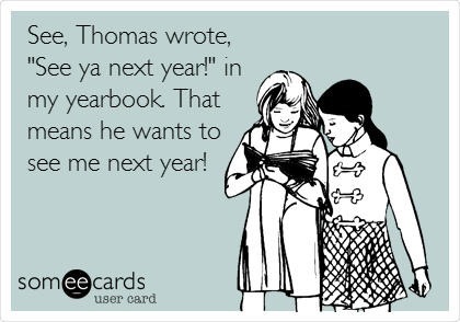 """See, Thomas wrote, """"See ya next year!"""" in my yearbook. That means he wants to see me next year!"""