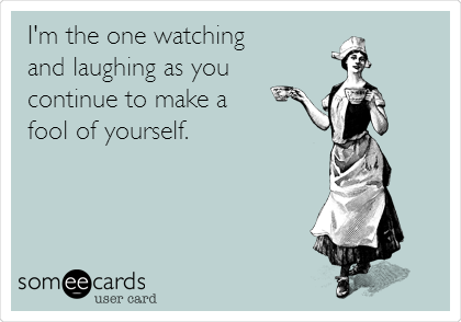 I'm the one watching  and laughing as you  continue to make a  fool of yourself.