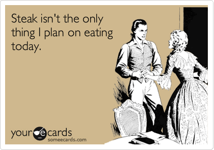 Steak isn't the only thing I plan on eating today.