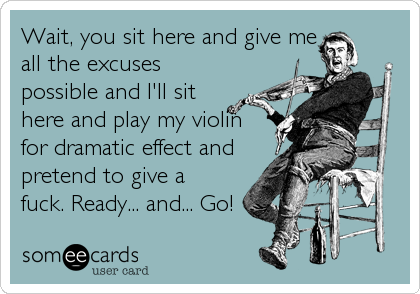 Wait, you sit here and give me all the excuses possible and I'll sit here and play my violin for dramatic effect and pretend to give a fuck. Ready... and... Go!