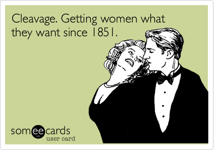 Cleavage. Getting women what they want since 1851.