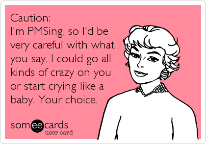 Caution:  I'm PMSing, so I'd be very careful with what you say. I could go all kinds of crazy on you or start crying like a baby. Your choice.