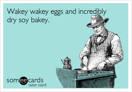 Wakey wakey eggs and incredibly dry soy bakey.
