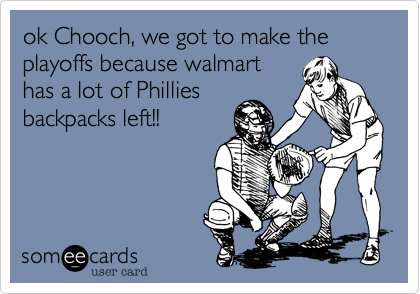 ok Chooch%2C we got to make the playoffs because walmart has a lot of Phillies backpacks left!!