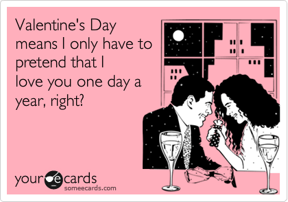 Valentine's Day means I only have to pretend that I love you one day a  year, right?