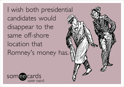 I wish both presidential candidates would disappear to the same off-shore location that Romney's money has.