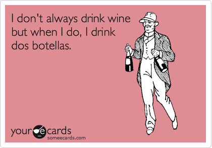 I don't always drink wine but when I do, I drink dos botellas.
