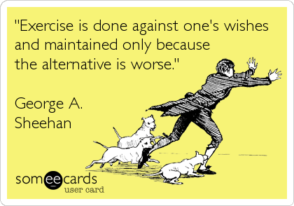 """Exercise is done against one's wishes and maintained only because the alternative is worse.""  George A. Sheehan"