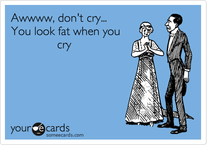 Awwww, don't cry...