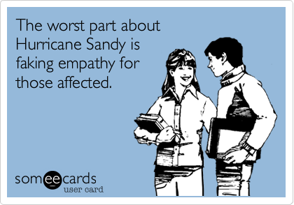 The worst part about Hurricane Sandy is faking empathy for those affected.